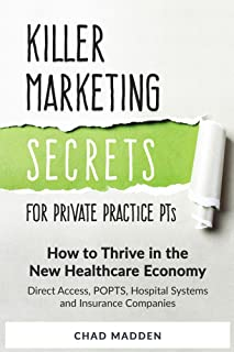Killer Marketing Secrets for Private Practice PTs: How to Thrive in the New Healthcare Economy