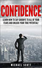 CONFIDENCE: Learn How to Say Goodbye to All of Your Fears and Unlock Your True Potential! (How to Improve Confidence and Live a Happier Life Book 1) (English Edition)
