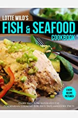 Fish & Seafood Cookbook by Lotte Wild: Dairy Free, Low Saturated Fat, Pescatarian Cooking For Anti-Inflammatory Diets Kindle Edition