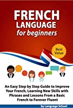 French Language for Beginners: An Easy Step by Step Guide to Improve Your French, Learning New Skills with Phrases and Lessons From a Basic French to Forever Fluent (English Edition)