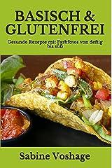 Basisch & Glutenfrei: Gesunde Rezepte mit Farbfotos von deftig bis süß Kindle Ausgabe