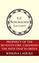 Prophecy of the Seventh Fire: Choosing the Path That Is Green (Annual E. F. Schumacher Lectures Book 37)