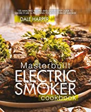 Masterbuilt Electric Smoker Cookbook: 100 Amazing Recipes and Step-By-Step Guide to Smoke It Like a Pro Using Your Masterb...