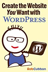 Create the Website You Want with WordPress: A how-to guide for building a branded business asset Kindle Edition