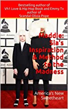 Maddie: Sia's Inspiration & Method to the Madness: America's New Sweetheart (Maddie, Sia, Chandelier, Elastic Heart)