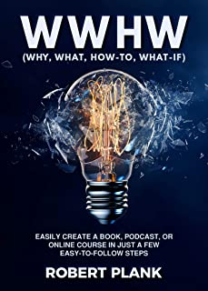 WWHW, Why, What, How-To, What-If: Easily Create a Book, Podcast, or Online Course In Just a Few Easy-to-Follow Steps