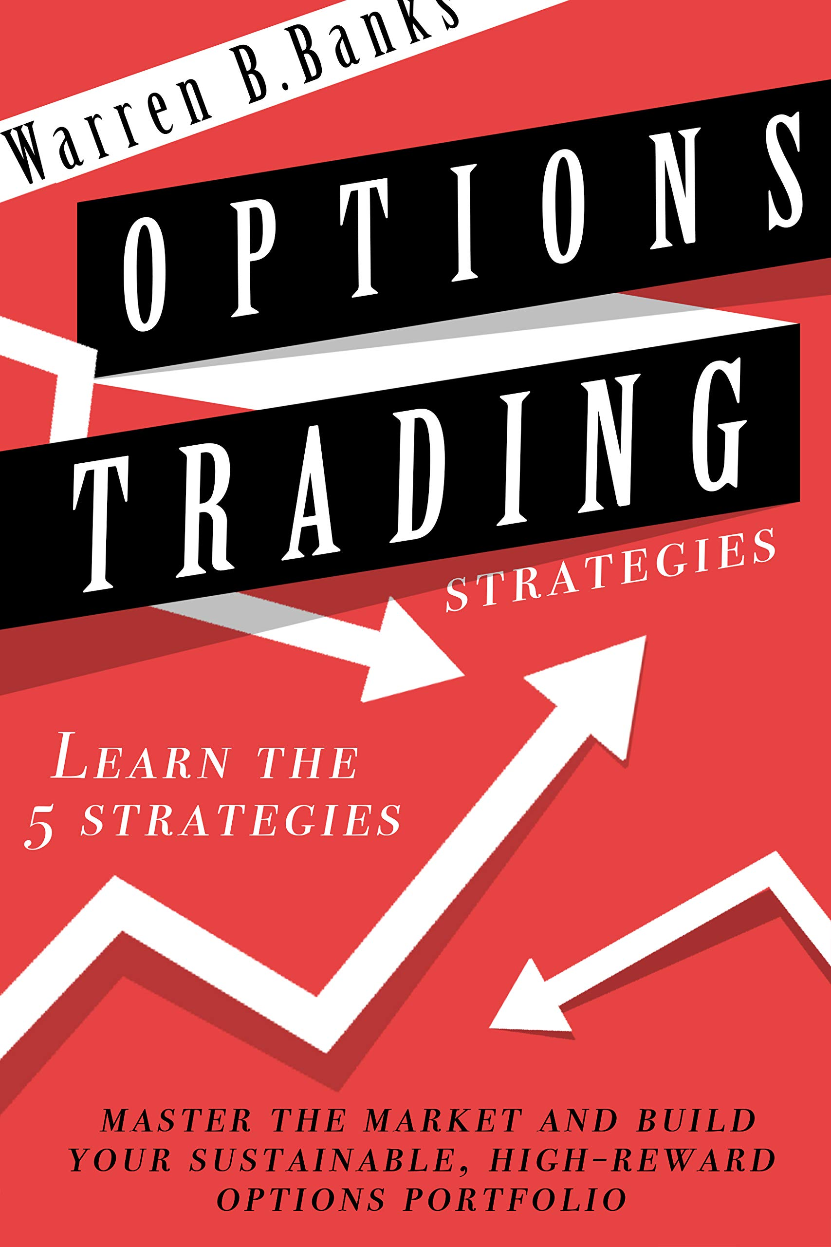 Options Trading Strategies: Learn The 5 Strategies, Master The Market And Build Your Sustainable, High-Reward Options Portfolio