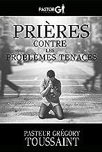 Prières Contre Les Problèmes Tenaces (French Edition)