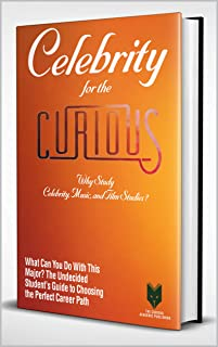 Celebrity for the Curious : Why Study Celebrity, Music, and Film Studies? (A Guide to University Major for Students, Their Career Advisors and Teachers)