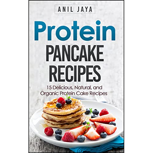 Protein Pancake Recipes: 15 Delicious, Natural, And Organic Protein Cake Recipes (Protein Diet - Protein Powder Cookbook - Bodybuilding Food - Meal Prep)