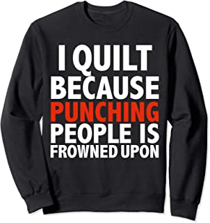 I Quilt Because Punching People Is Frowned Upon Quilting Sweatshirt