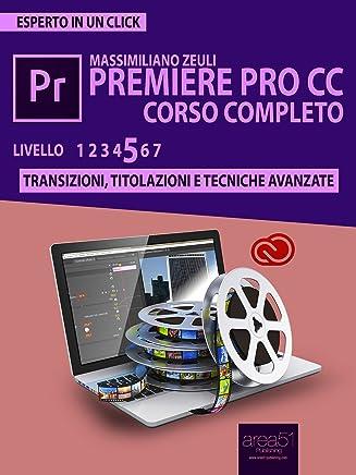 Premiere Pro CC Corso Completo. Volume 5: Transizioni, titolazioni e tecniche avanzate (Esperto in un click)
