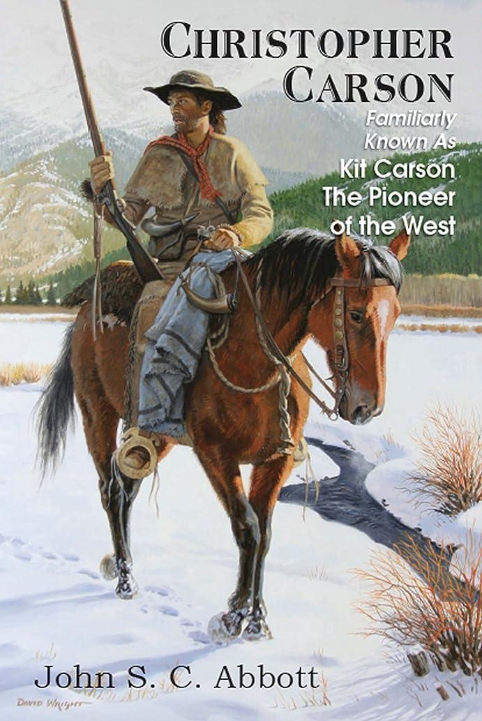 定刻ピボットふりをするCHRISTOPHER CARSON; Familiarly Known As Kit Carson The Pioneer of the West (English Edition)