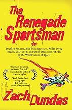 The Renegade Sportsman: Drunken Runners, Bike Polo Superstars, Roller Derby Rebels,Killer Birds and Othe r Uncommon Thrill...