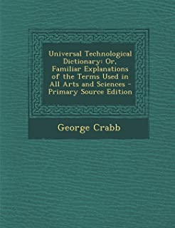 Universal Technological Dictionary: Or, Familiar Explanations of the Terms Used in All Arts and Sciences - Primary Source ...
