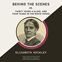Behind the Scenes; or, Thirty Years a Slave, and Four Years in the White House (AmazonClassics Edition)