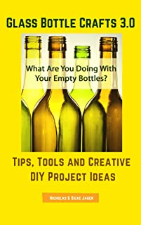 Glass Bottle Crafts 3.0: Tips, Tools and Creative DIY Project Ideas