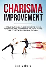Charisma Improvement: Improve Your Social and Communication Skills, Increase Your Self-Confidence, Influence People and Learn the Art of Public Speaking