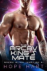 The Arcav King's Mate: A Sci-Fi Alien Romance (Arcav Alien Invasion Book One) Kindle Edition