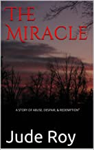 The Miracle: A STORY OF ABUSE, DESPAIR, & REDEMPTION