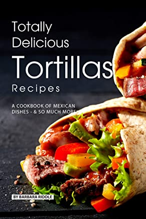 Totally Delicious Tortillas Recipes: A Cookbook of Mexican Dishes - SO Much More!