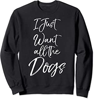 Best i just want all the dogs sweatshirt Reviews