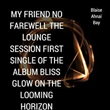My Friend No Farewell the Lounge Session First Single of the Album Bliss Glow on the Looming Horizon
