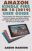ALL-NEW AMAZON KINDLE FIRE HD 10 (2019) USER GUIDE: The Complete User Manual for Beginners and Pro to Master the All-New K...