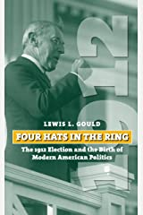 Four Hats in the Ring: The 1912 Election and the Birth of Modern American Politics (American Presidential Elections) Kindle Edition