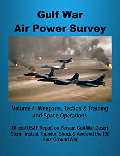 Gulf War Air Power Survey - Volume 4: Weapons, Tactics & Training and Space Operations: Official USAF Report on Persian Gulf War Desert Storm, Instant Thunder, Shock & Awe and the 100 Hour Ground War