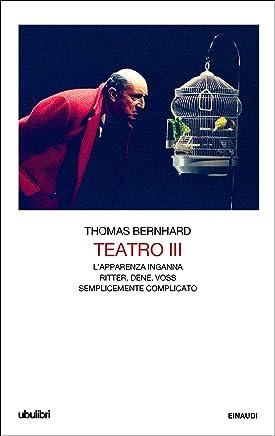 Teatro III: Lapparenza inganna. Ritter, Dene, Voss. Semplicemente complicato. (Il Teatro di Thomas Bernhard Vol. 3)