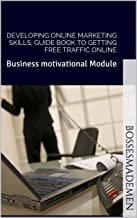 Developing online marketing skills; Guide book to getting free traffic online: Business motivational Module (BossesMadeMen 2)