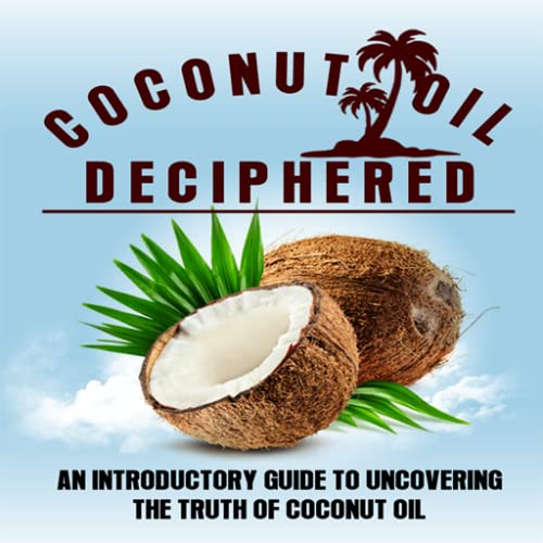 Coconut Oil Deciphered : An Introductory Guide To Uncovering The Truth Of Coconut Oil