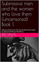 Submissive men and the women who love them (uncensored) Book 1.: (All proceeds from this book will be donated to Doctors Without Borders.)