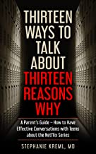 Thirteen Ways to Talk About Thirteen Reasons Why: A Parent's Guide – How to Have Effective Conversations with Teens about the Netflix Series