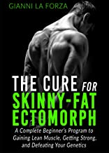The Cure for Skinny-Fat Ectomorph: A Complete Beginner's Program to Gaining Lean Muscle, Getting Strong, and Defeating Your Genetics (skinny-fat solution, ectomorph diet, increasing testosterone)
