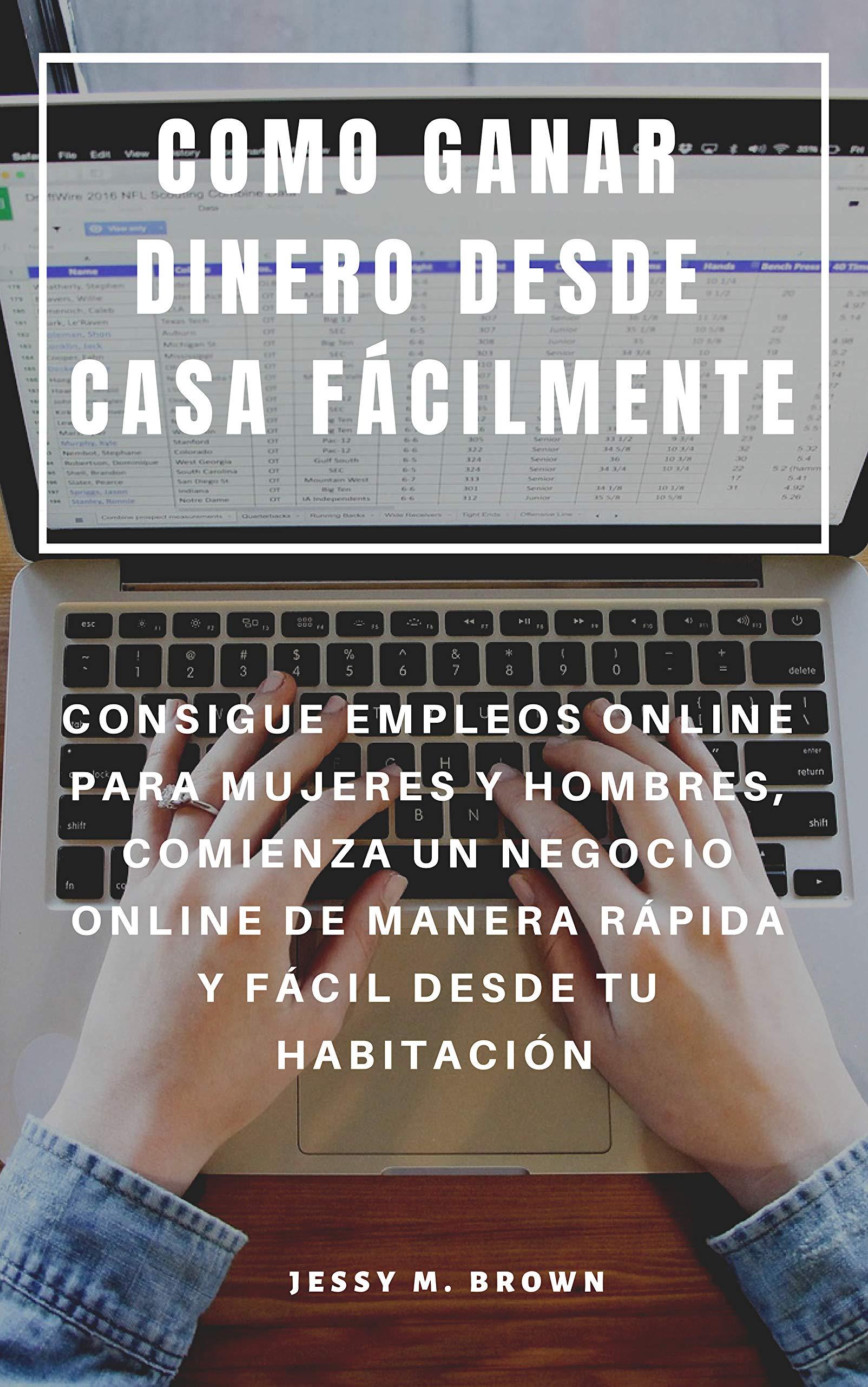 COMO GANAR DINERO DESDE CASA FÁCILMENTE : CONSIGUE EMPLEOS ONLINE PARA MUJERES Y HOMBRES, COMIENZA UN NEGOCIO ONLINE DE MANERA RÁPIDA Y FÁCIL DESDE TU HABITACIÓN (Spanish Edition)