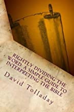 Rightly Dividing The Word: A simple guide to interpreting the Bible