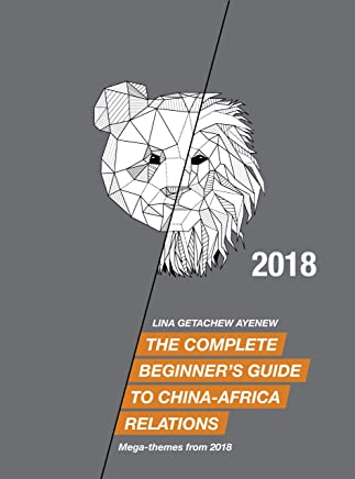 The Complete Beginner's Guide to China-Africa Relations - 2018: Mega-themes from 2018 (English Edition)