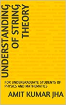 UNDERSTANDING OF STRING THEORY: FOR UNDERGRADUATE STUDENTS OF PHYSICS AND MATHEMATICS
