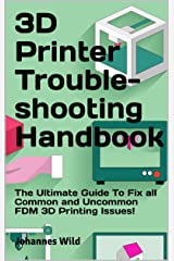 3D Printer Troubleshooting Handbook: The Ultimate Guide To Fix all Common and Uncommon FDM 3D Printing Issues! Kindle Edition