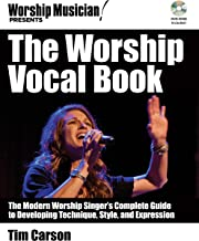 The Worship Vocal Book: The Modern Worship Singer's Complete Guide to Developing Technique Style and Expression (Worship Musician Presents)