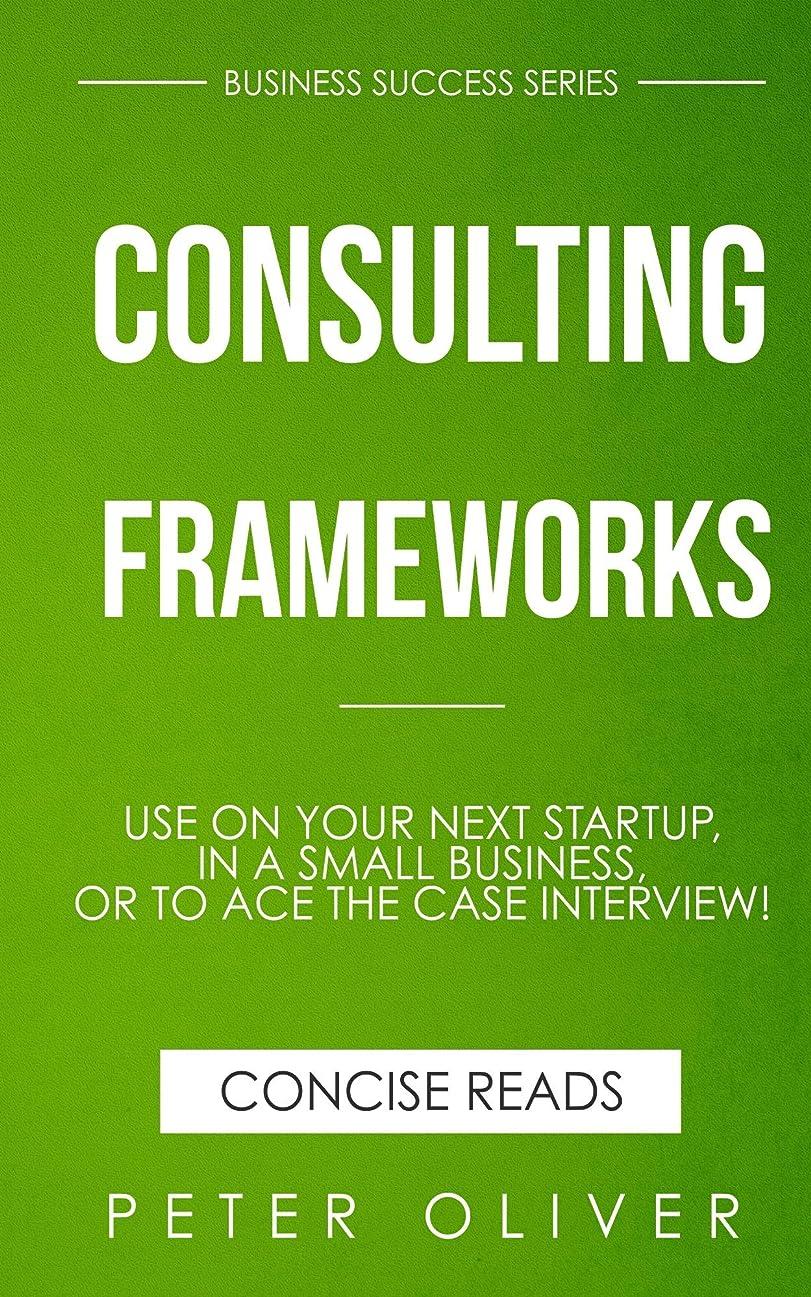 パンフレット配列からかうConsulting Frameworks: Use on your next startup, in an existing small business, or to ace the case interview (Business Success Book 7) (English Edition)