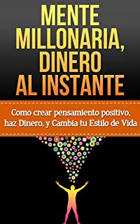 Mente Millonaria, Dinero al Instante: Como crear Pensamiento Positivo, haz dinero y Cambia