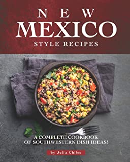 New Mexico Style Recipes: A Complete Cookbook of Southwestern Dish Ideas!