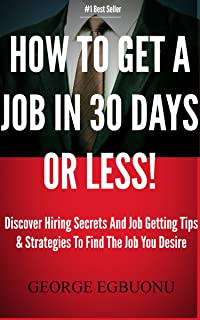 How To Get A Job In 30 Days Or Less - Discover Insider Hiring Secrets On Applying & Interviewing For Any Job And Job Getting Tips & Strategies To Find The Job You Desire