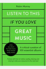Listen to This If You Love Great Music: A critical curation of 100 essential albums • Packed with links for further reading, listening and viewing to take your enjoyment to the next level Kindle Edition