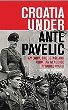 Croatia Under Ante Pavelic: America, the Ustase and Croatian Genocide in World War II (International Library of Twentieth Century History)