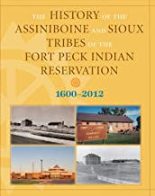 The History of the Assiniboine and Sioux Tribes of the Fort Peck Indian Reservation, 1600-2012, 2nd