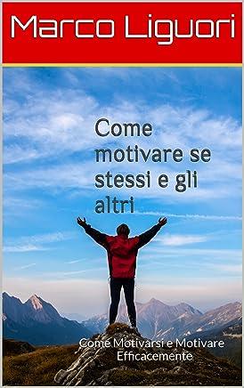 Come Motivare se Stessi e gli Altri - Efficaci Strumenti di PNL e Coaching: Come Motivarsi e Motivare Efficacemente con: PNL,Coaching,Psicologia Comportamentale,Assertività,Emozioni,Stati dAnimo,